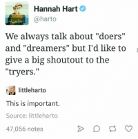 """Humans of Tumblr, Big, and Source: Hannah Hart 2  @harto  We always talk about """"doers""""  and """"dreamers"""" but I'd like to  give a big shoutout to the  """"tryers.""""  littleharto  This is important.  Source: littleharto  47,056 notes"""