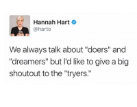 """Http, Big, and Via: Hannah Hart  @harto  We always talk about """"doers"""" and  """"dreamers"""" but l'd like to give a big  shoutout to the """"tryers."""" <p>Keep trying guys! via /r/wholesomememes <a href=""""http://ift.tt/2lXZPHJ"""">http://ift.tt/2lXZPHJ</a></p>"""