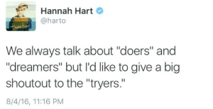 """Big, Hart, and Hannah: Hannah Hart  @harto  We always talk about """"doers"""" and  """"dreamers"""" but I'd like to give a big  shoutout to the """"tryers.""""  8/4/16, 11:16 PM"""