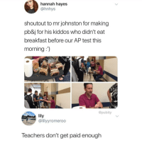 Instagram, Meme, and Memes: hannah hayes  @hnhys  shoutout to mr johnston for making  pb&j for his kiddos who didn't eat  breakfast before our AP test this  morning:)  @pubity  lily  @lilyyromeroo  Teachers don't get paid enough First pic @hnhys 👈👈 @pubity was voted 'best meme account on Instagram' 😂