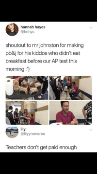 School, Teacher, and Breakfast: hannah hayes  @hnhys  shoutout to mr johnston for making  pb&j for his kiddos who didn't eat  breakfast before our AP test this  morning:)  eme  lily  @lilyyromeroo  Teachers don't get paid enough in high school i didn't eat before my AP Lang exam, and was miserable.. props to this teacher.