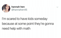 Funny, Help, and Kids: hannah hen  @hannahen45  I'm scared to have kids someday  because at some point they're gonna  need help with math I fear the day... https://t.co/BohH8yAzmc