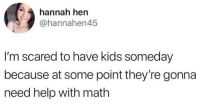 Help, Kids, and Math: hannah hen  @hannahen45  I'm scared to have kids someday  because at some point they're gonna  need help with math