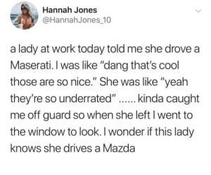 "Yeah, Work, and Cool: Hannah Jones  @HannahJones 10  a lady at work today told me she drove a  Maserati. I was like ""dang that's cool  those are so nice."" She was like ""yeah  they're so underrated.""...in.da caght  me off guard so when she left I went to  the window to look. I wonder if this lady  knows she drives a Mazda Shoulda told her"