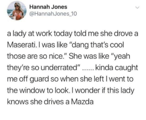 "Dank, Yeah, and Work: Hannah Jones  @HannahJones_10  a lady at work today told me she drove a  Maserati. I was like ""dang that's cool  those are so nice."" She was like ""yeah  me off guard so when she left I went to  the window to look. I wonder if this lady  knows she drives a Mazda"