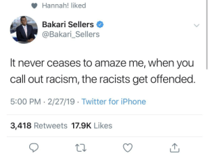Or - when you get called a racist and defend yourself, Dems will still call you racist.: Hannah! liked  Bakari Sellers  @Bakari_Sellers  It never ceases to amaze me, when you  call out racism, the racists get offended  5:00 PM- 2/27/19 Twitter for iPhone  3,418 Retweets 17.9K Likes Or - when you get called a racist and defend yourself, Dems will still call you racist.