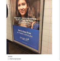 Where do you think she gets all the butterflies: Hannah microwaves  butterflies in her  spare time  Get days at 3 free  match  com/tub  match  Smarter:  what the fuck hannah Where do you think she gets all the butterflies