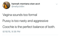 Blackpeopletwitter, Nasty, and Pussy: hannah montana stan acct  @nellychillin  Vagina sounds too formal  Pussy is too nasty and aggressive  Coochie is the perfect balance of both.  8/18/18, 9:38 PM Coochie is just right (via /r/BlackPeopleTwitter)