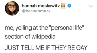 "Life, Wikipedia, and Personal: hannah moskowitz  @hannahmosk  me, yelling at the ""personal life""  section of wikipedia  JUST TELL ME IF THEY'RE GAY"