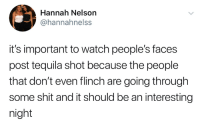 Shit, Tequila, and Watch: Hannah Nelson  / @hannahnelss  it's important to watch people's faces  post tequila shot because the people  that don't even flinch are going through  some shit and it should be an interesting  night
