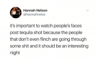 Dank, Shit, and Tequila: Hannah Nelson  @hannahnelss  it's important to watch people's faces  post tequila shot because the people  that don't even flinch are going through  some shit and it should be an interesting  night