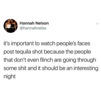 Memes, Shit, and Tequila: Hannah Nelson  @hannahnelss  it's important to watch people's faces  post tequila shot because the people  that don't even flinch are going through  some shit and it should be an interesting  night Keep an eye on them...