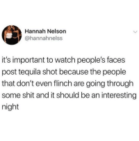 Memes, Shit, and Fuck: Hannah Nelson  @hannahnelss  it's important to watch people's faces  post tequila shot because the people  that don't even flinch are going through  some shit and it should be an interesting  night Don't fuck with people that don't flinch. They're ready to die! @drunkbetch @drunkbetch @drunkbetch for more