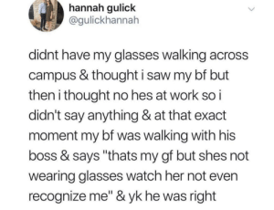 "Saw, Work, and Glasses: hannah qulick  @gulickhannah  didnt have my glasses walking across  campus & thought i saw my bf but  then i thought no hes at work so i  didn't say anything & at that exact  moment my bf was walking with his  boss & says ""thats my gf but shes not  wearing glasses watch her not even  recognize me"" &yk he was right He was right"