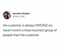 Humans of Tumblr, Never, and Group: hannah shakari  83  @han_shak  the customer is always WRONG ive  never known a more incorrect group of  people than the customer