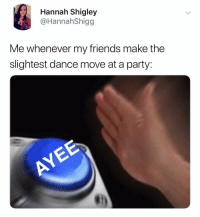 Friends, Party, and Dank Memes: Hannah Shigley  @HannahShigg  Me whenever my friends make the  slightest dance move at a party: Hey'o we're getting somewhere