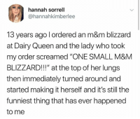 """Queen, Blizzard, and Dairy Queen: hannah sorrell  @hannahkimberlee  13 years ago l ordered an m&m blizzard  at Dairy Queen and the lady who took  my order screamed """"ONE SMALL M&M  BLIZZARD!"""" at the top of her lungs  then immediately turned around and  started making it herself and it's still the  funniest thing that has ever happened  to me Follow @_________sext____________ ..."""
