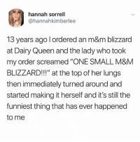 """Queen, Blizzard, and Good: hannah sorrell  @hannahkimberlee  13 years ago l ordered an m&m blizzard  at Dairy Queen and the lady who took  my order screamed """"ONE SMALL M&M  BLIZZARD!!!"""" at the top of her lungs  then immediately turned around and  started making it herself and it's still the  funniest thing that has ever happened  to me Ok but like how was the blizzard? Was it good?"""