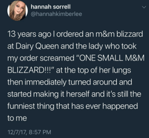"Blizzard: hannah sorrell  @hannahkimberlee  13 years ago l ordered an m&m blizzard  at Dairy Queen and the lady who took  my order screamed ""ONE SMALL M&NM  BLIZZARD!!"" at the top of her lungs  then immediately turned around and  started making it herself and it's still the  funniest thing that has ever happened  to me  12/7/17, 8:57 PM"