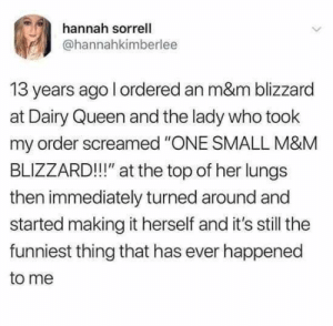 "Dang man, those funny may mays really make me chuckle! (15) - Imgur: hannah sorrell  @hannahkimberlee  13 years ago l ordered an m&m blizzard  at Dairy Queen and the lady who took  my order screamed ""ONE SMALL M&M  BLIZZARD!!!"" at the top of her lungs  then immediately turned around and  started making it herself and it's still the  funniest thing that has ever happened  to me Dang man, those funny may mays really make me chuckle! (15) - Imgur"