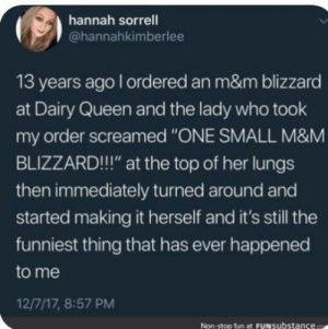 "Meirl: hannah sorrell  @hannahkimberlee  13 years ago l ordered an m&m blizzard  at Dairy Queen and the lady who took  order screamed ""ONE SMALL M&M  my  BLIZZARD!!"" at the top of her lungs  then immediately turned around and  started making it herself and it's still the  funniest thing that has ever happened  to me  12/7/17, 8:57 PM  Non-stop fun at FUNsubstance. Meirl"
