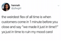"Flexing, Memes, and Mood: hannah  @yllwgirl  the weirdest flex of all time is when  customers come in 1 minute before you  close and say ""we made it just in time!!""  ya just in time to ruin my mood carol Typical Carol Move."