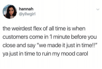 "Flexing, Mood, and Time: hannah  @yllwgirl  the weirdest flex of all time is when  customers come in 1 minute before you  close and say ""we made it just in time!!""  ya just in time to ruin my mood carol Just in time! 😂💀 https://t.co/UYhEbz6AvJ"
