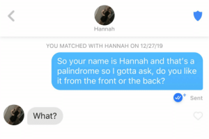 u/loneredsolo out here giving me false hope: Hannah  YOU MATCHED WITH HANNAH ON 12/27/19  So your name is Hannah and that's a  palindrome so I gotta ask, do you like  it from the front or the back?  Sent  What? u/loneredsolo out here giving me false hope