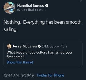 pop culture: Hannibal Buress  @hannibalburess  MIAM  Nothing. Everything has been smooth  sailing.  @McJesse 12h  Jesse McLaren  What piece of pop culture has ruined your  first name?  Show this thread  12:44 AM 9/26/19 Twitter for iPhone