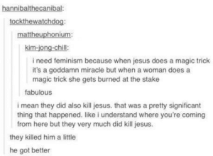 Chill, Feminism, and Jesus: hannibalthecanibal:  tockthewatchdog:  mattheuphonium  kim-jong-chill:  i need feminism because when jesus does a magic trick  it's a goddamn miracle but when a woman does a  magic trick she gets burned at the stake  fabulous  i mean they did also kill jesus. that was a pretty significant  thing that happened. like i understand where you're coming  from here but they very much did kill jesus  they killed him a little  he got better jesus died a little bit for our sin