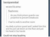 Memes, Prison, and Army: hannigrammibal  we are his army  flipphones  do you think prison guards use  proactive to prevent breakouts  Ihad to walk to another room  my dads a prison guard and asked him this  and he just sat dawn on the floor and put  his head in his hands  Could not stop laughing. Couldn't stop laughing.