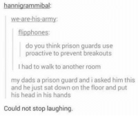 Dad, Funny, and Head: hannigrammibal:  we are his-army:  flipphones:  do you think prison guards use  proactive to prevent breakouts  l had to walk to another room  my dads a prison guard and i asked him this  and he just sat down on the floor and put  his head in his hands  Could not stop laughing. #CFPics #funny