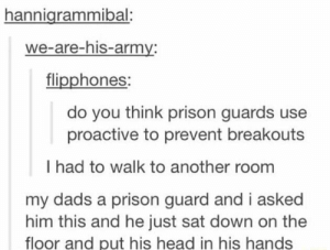 Prison guard: hannigrammibal:  we-are-his-army:  flipphones:  do you think prison guards use  proactive to prevent breakouts  I had to walk to another room  my dads a prison guard and i asked  him this and he just sat down on the  floor and put his head in his hands Prison guard