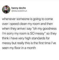 "Come Over, Memes, and Sorry: hanny devito  @blazeddOnut  whenever someone is going to come  over i speed clean my room and then  when they arrive i say ""oh my goodness  i'm sorry my room is SO messy"" so they  think i have very high standards for  messy but really this is the first time i've  seen my floor in a month everyone always lies either saying ""no its neat"" or ""mines worse"" but someone legit told me my room was a mess once Honey u aint ever coming over again"