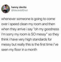 "Come Over, Sorry, and Tumblr: hanny devito  @blazeddOnut  whenever someone is going to come  over i speed clean my room and then  when they arrive i say ""oh my goodness  i'm sorry my room is SO messy"" so they  think i have very high standards for  messy but really this is the first time i've  seen my floor in a month same"