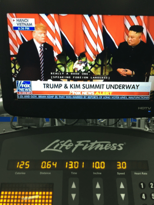Starting Wednesday with cardio and POTUS striving towards world peace. Love my President.: HANOI  VIETNAM  6:36 PM  REALLY A GOOD ONE  ISPEAK ING FORE IGN LANGUAGE]  TRUMP & KIM SUMMIT UNDERWAY  FOX  NEWS  4:36MT  DAND GOV BRIANKEMPRTHAT WAS MARRED BY REPORTS OF LONG VOTER UNES, MALFUNCTIONIN  HDTV  0  ess  25 064 30 100 30  Calories  Distance  Time  ncline  Speed  Heart Rate Starting Wednesday with cardio and POTUS striving towards world peace. Love my President.