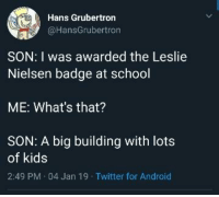 Android, Funny, and School: Hans Grubertron  @HansGrubertron  SON: I was awarded the Leslie  Nielsen badge at school  ME: What's that?  SON: A big building with lots  of kids  2:49 PM.04 Jan 19 Twitter for Android