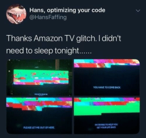have fun sleeping :): Hans, optimizing your code  @HansFaffing  Thanks Amazon TV glitch. I didn't  need to sleep tonight...  YOU HAVE TO COME BACK  YE TA STs  M TRVING TO HELP YOU  GET VOUR LIFE BACK  PLEASE LETME OUT OF HERE have fun sleeping :)