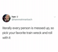 Train, Humans of Tumblr, and Person: hanw  @hannnahmarbach  literally every person is messed up, so  pick your favorite train wreck and roll  with it