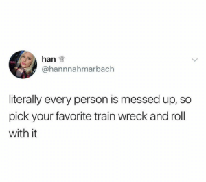 Dank, Train, and 🤖: hanw  @hannnahmarbach  literally every person is messed up, so  pick your favorite train wreck and roll  with it Chugga chugga choo choo