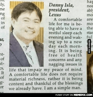 Comfortable Lifeomg-humor.tumblr.com: hap  ily,  Danny Isla,  president,  Lexus  A comfortable  life for me is be-  nee  ne  ably  ng  of  mos  are  in  of  moi  the  ing able to have a  restful sleep each  evening and wak- ful  ing up to a new  day each morn-  ing. It is being  free of health  concerns and any  nagging issues in  life that impair my peace of mind.  A comfortable life does not require  material richness, rather it is being  content and thankful of the blessings  we already have. I am a simple man.  star  a,  nt-  of  at-  cs,  It  of  g-  or  FUNNY STUFF ON MEMEPIX.COM  MEMEPIX.COM Comfortable Lifeomg-humor.tumblr.com