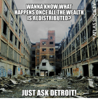 Memes, True, and 🤖: HAPPENSONCEALL THEWEALTH  S REDISTRIBUTED  JUST ASKDETROIT! Very True... #ShrinkGovernment