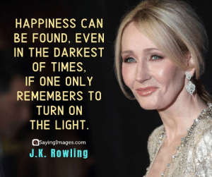 30 J.K. Rowling Quotes on Living, Dreaming, and Turning On the Light #sayingimages #jkrowlingquotes #jkrowlingquote #jkrowling #harrypotter: HAPPINESS CAN  BE FOUND, EVEN  IN THE DARKEST  OF TIMES,  IF ONE ONLY  REMEMBERS TO  TURN ON  THE LIGHT  SayingImages.com  J.K. Rowling 30 J.K. Rowling Quotes on Living, Dreaming, and Turning On the Light #sayingimages #jkrowlingquotes #jkrowlingquote #jkrowling #harrypotter
