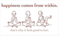 Dank, Good, and Happy: happiness comes from within.  imbanton com  that's why it feels good to fart.