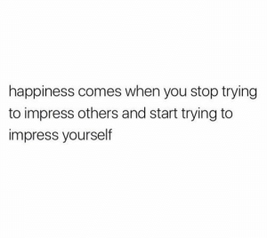 Happiness, You, and Stop: happiness comes when you stop trying  to impress others and start trying to  impress yourself