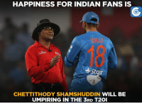 He's back yet again!  (Disclaimer - Memes are for laugh, not to disrespect teams/players): HAPPINESS FOR INDIAN FANS IS  star  CHETTITTHODY SHAMSHUDDIN WILL BE  UMPIRING IN THE 3RD T2OI He's back yet again!  (Disclaimer - Memes are for laugh, not to disrespect teams/players)