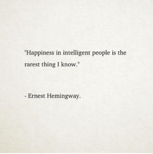 "hemingway: ""Happiness in intelligent people is the  rarest thing I know.""  Ernest Hemingway."