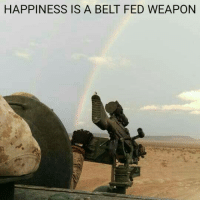 Happy, Military, and Happiness: HAPPINESS IS A BELT FED WEAPON