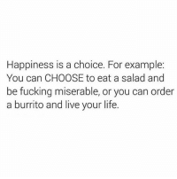 Fucking, Gym, and Life: Happiness is a choice. For example:  You can CHOOSE to eat a salad and  be fucking miserable, or you can order  a burrito and live your life. I know which one I'd choose! 😏 Via @thefatjewish