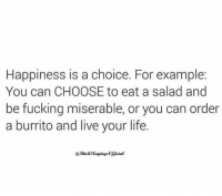 Memes, 🤖, and Burrito: Happiness is a choice. For example  You can CHOOSE to eat a salad and  be fucking miserable, or you can order  a burrito and live your life.  BitchSlayingsc fficial Credit: BitchSlayings